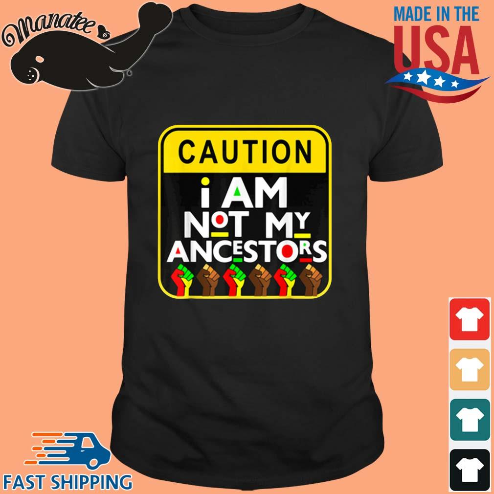 Caution I am not my ancestors shirt
