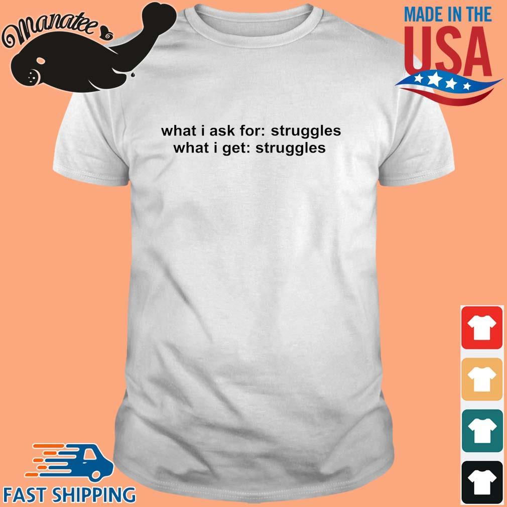 What I ask for struggles what I get struggles shirt