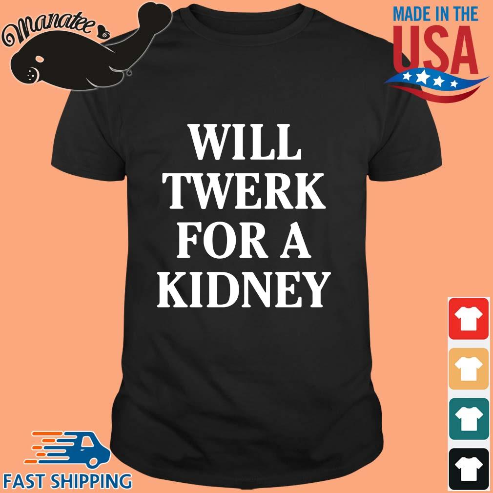 Will twerk for a kidney shirt(1)
