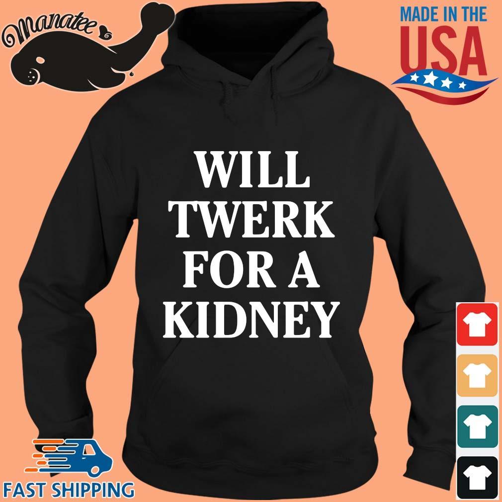 Will twerk for a kidney shirt(1) hoodie den