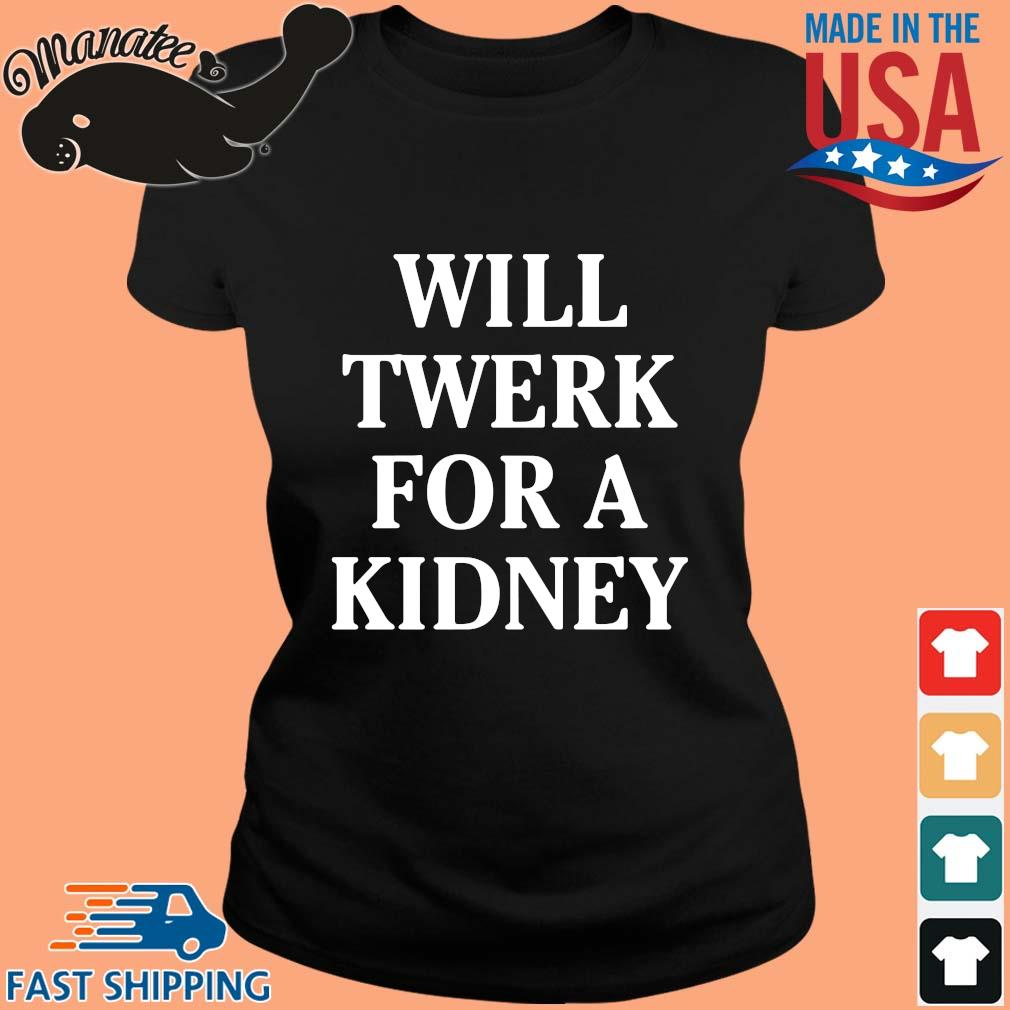 Will twerk for a kidney shirt(1) ladies den