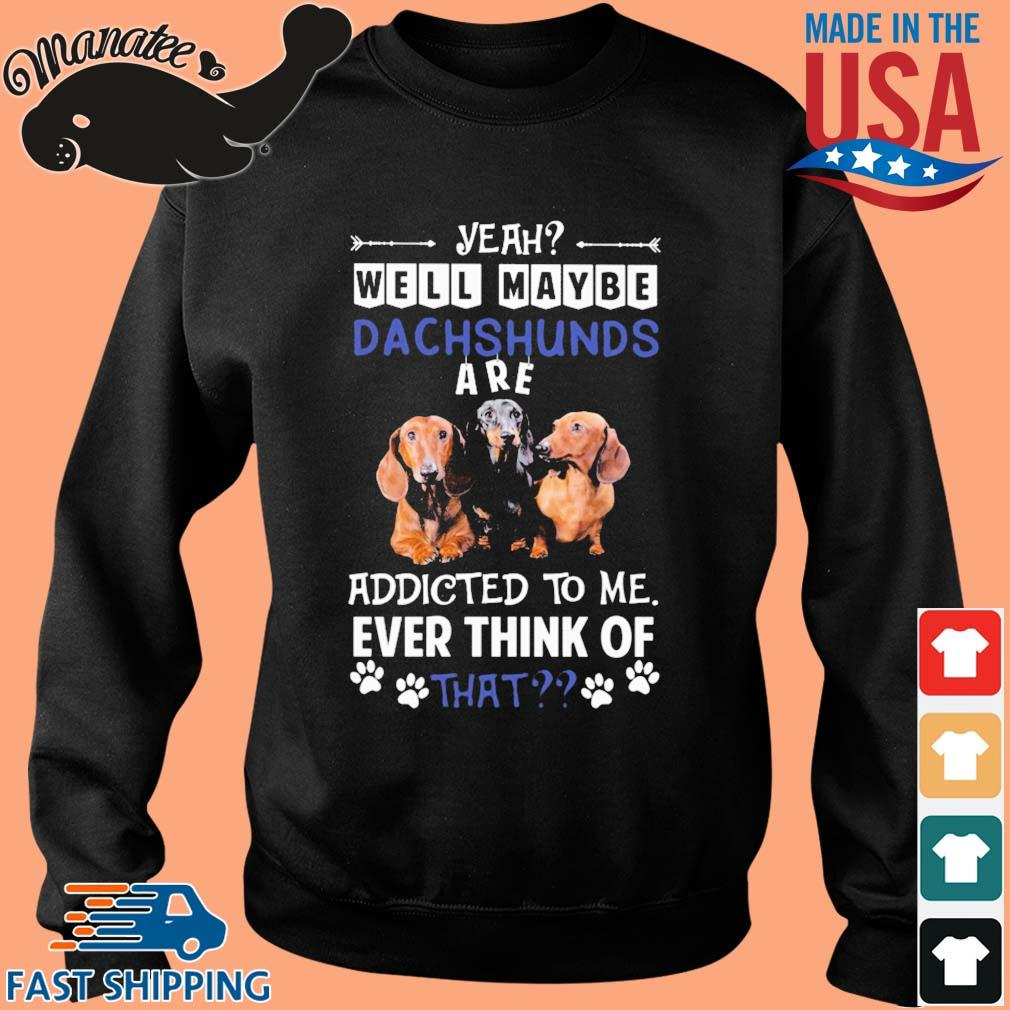 Yeah well maybe Dachshunds are addicted to Me ever think of that s Sweater den