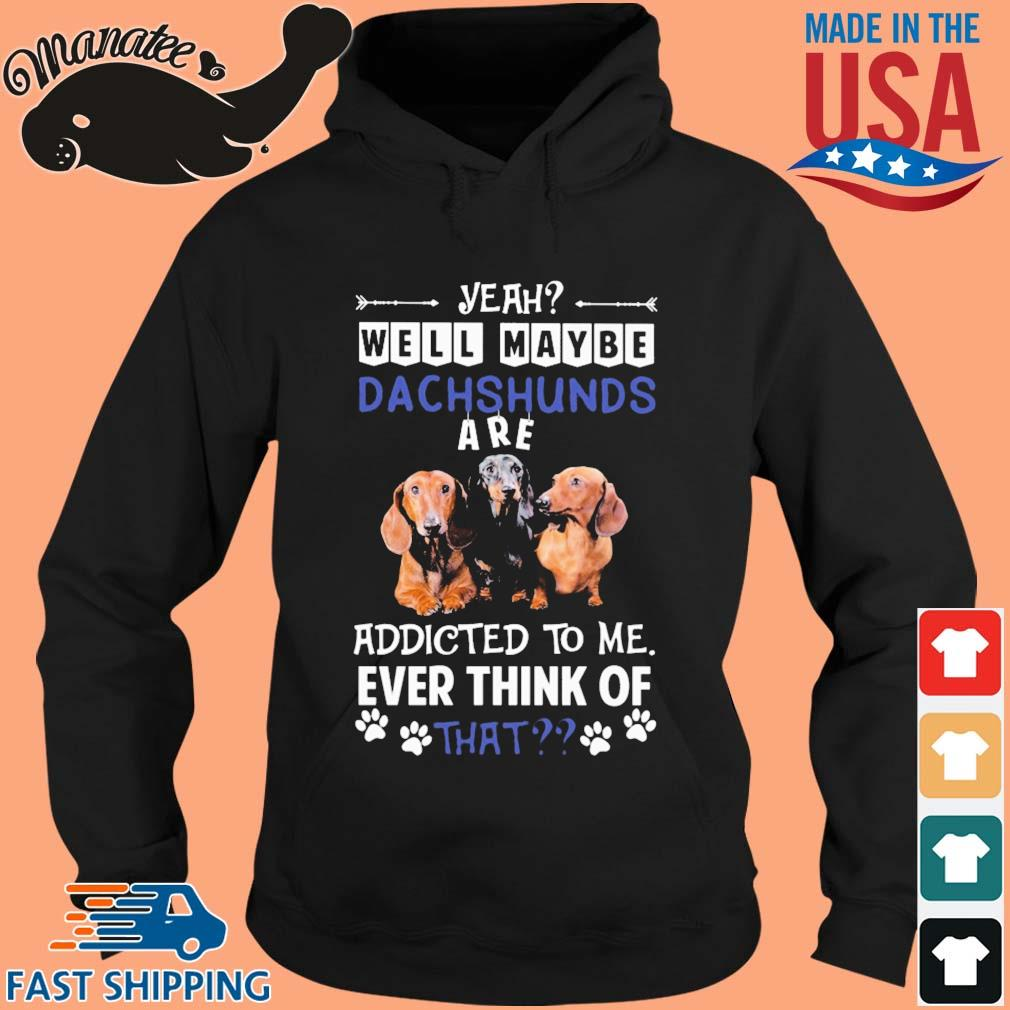 Yeah well maybe Dachshunds are addicted to Me ever think of that s hoodie den