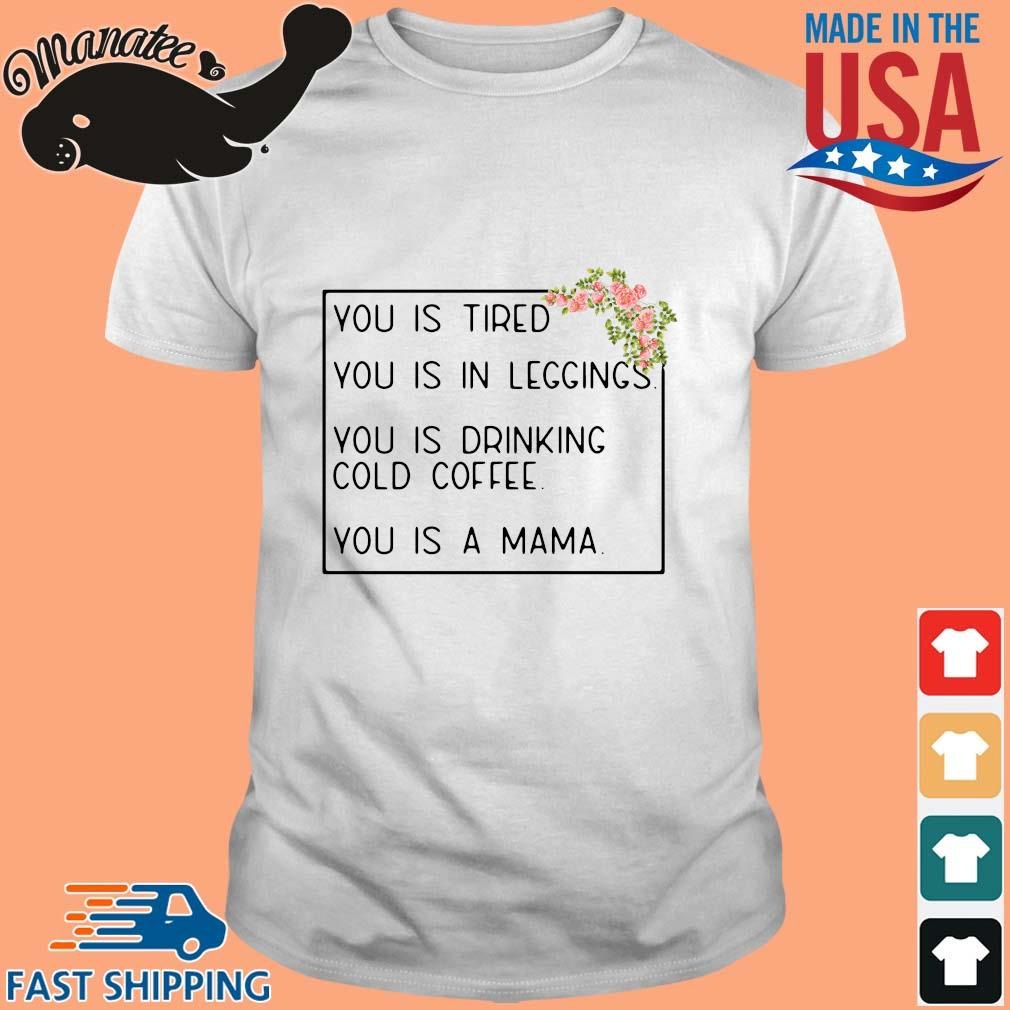 You is tired you is in leggings you is drinking cold coffee you is a mama floral shirt