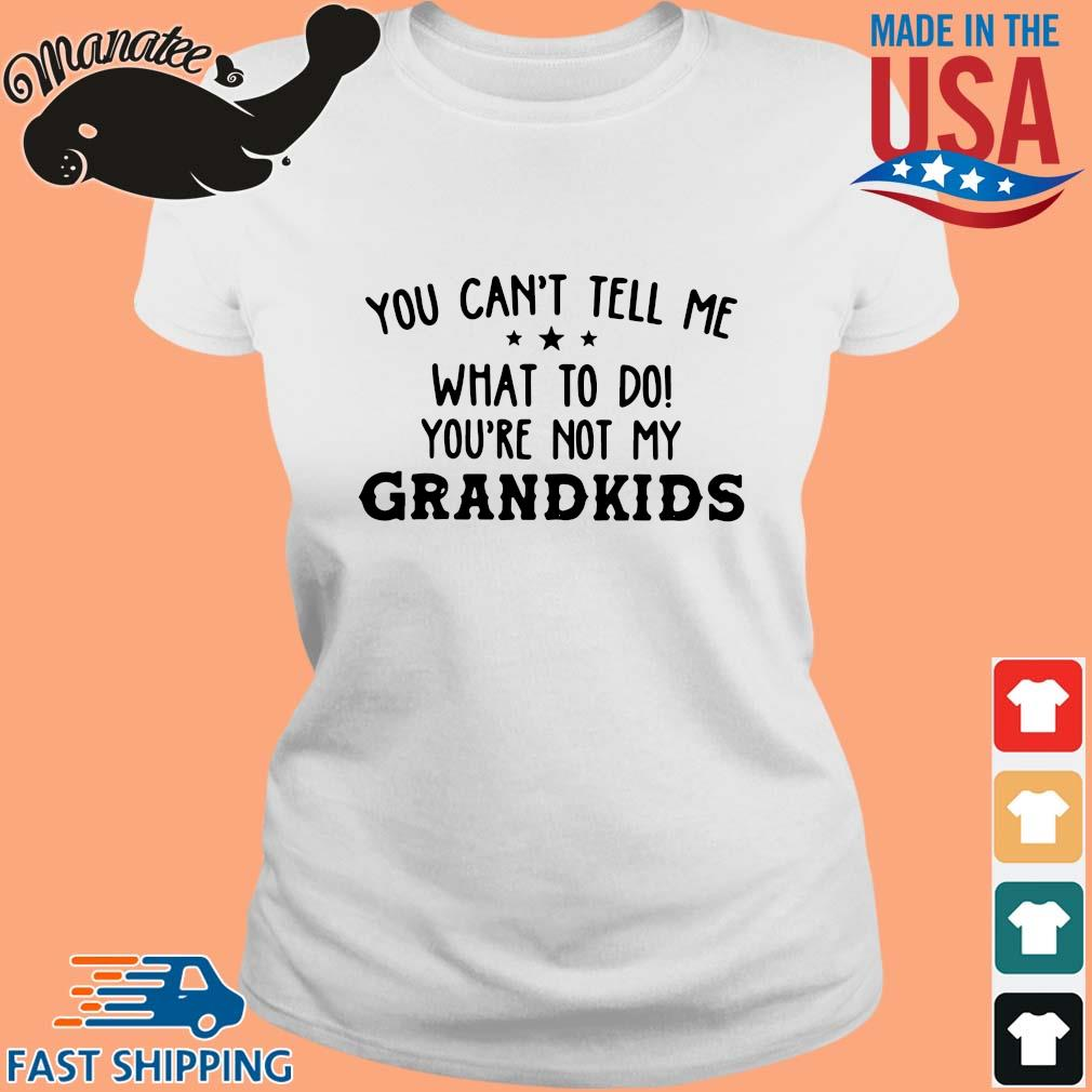 You can't tell me what to do you're not my grandkids s Ladies trang
