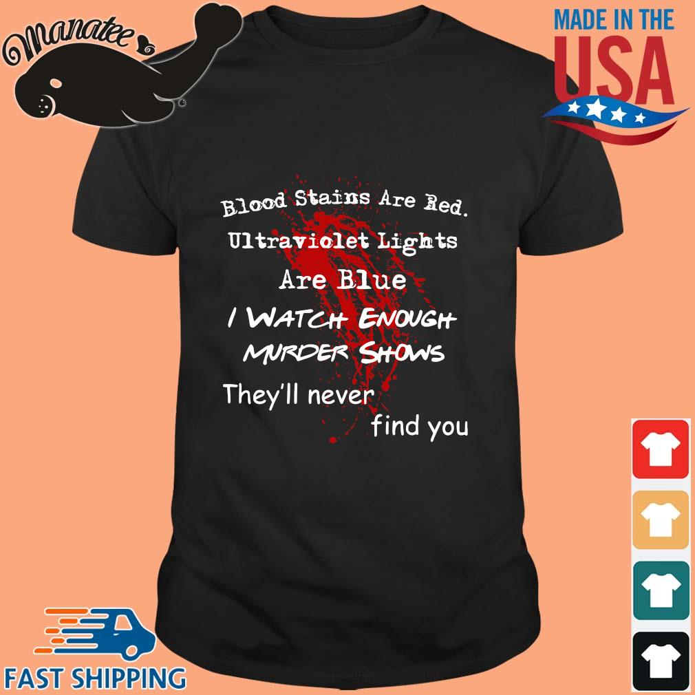 Blood stains are red ultraviolet lights are blue I watch enough murder shows they_ll never find you shirt