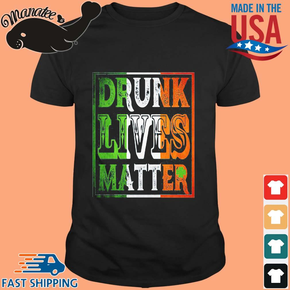 Drunk lives matter St Patrick's Day shirt