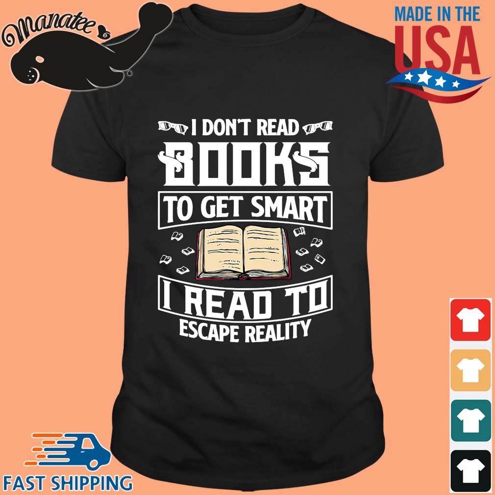 I don't read books to get smart I read to escape reality shirt