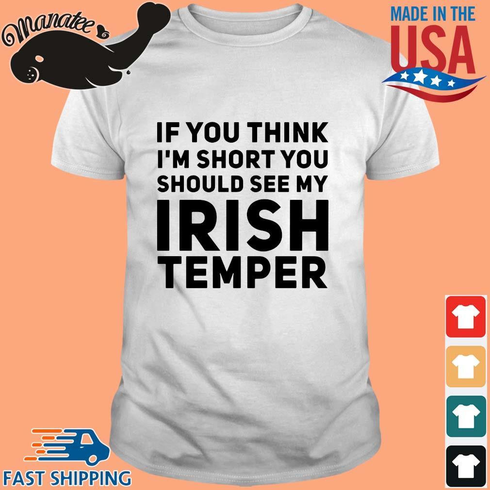 If you think I'm short you should see my Irish temper shirt