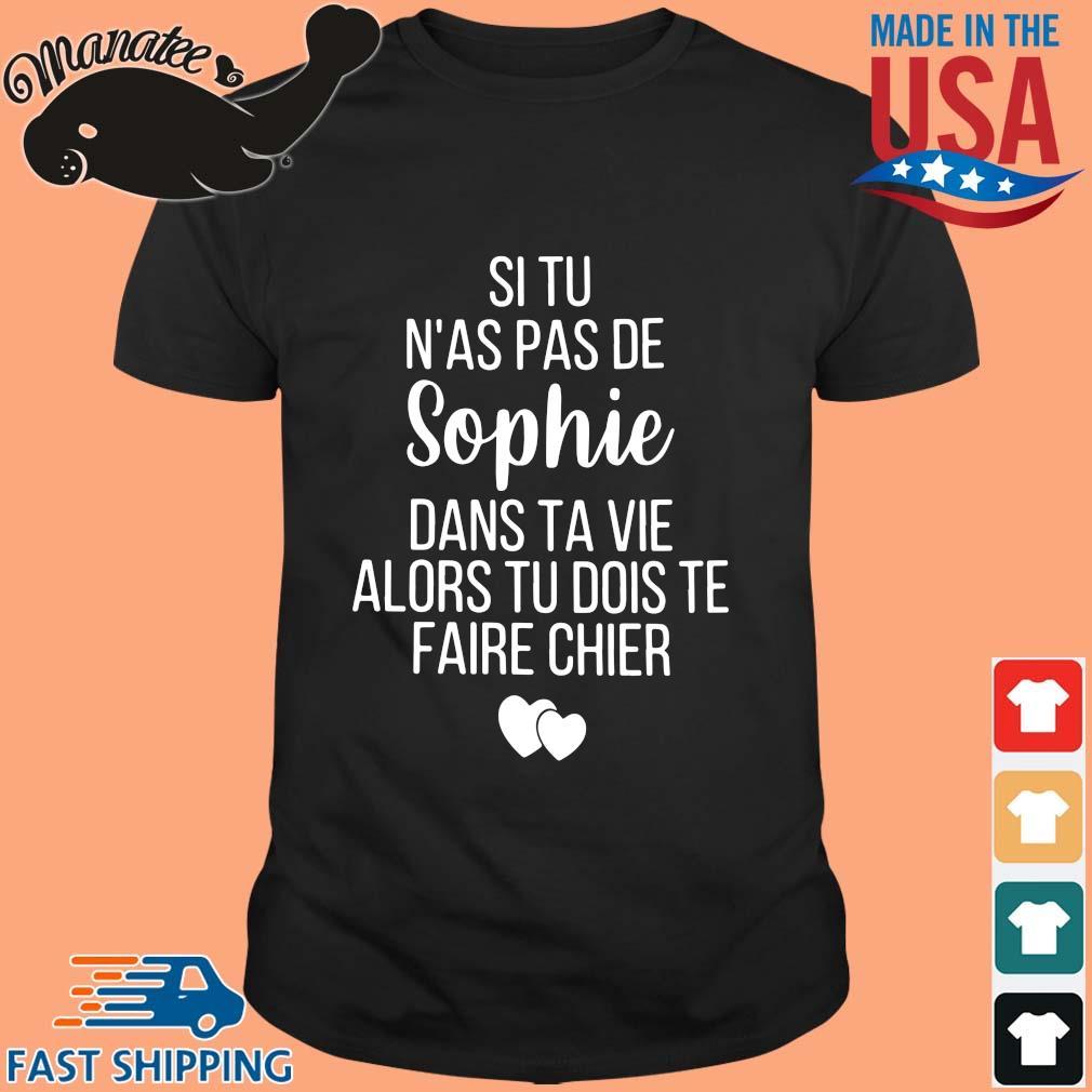 Si tu n'as pas de Sophie dans ta vie alors tu bois te faire chier shirt