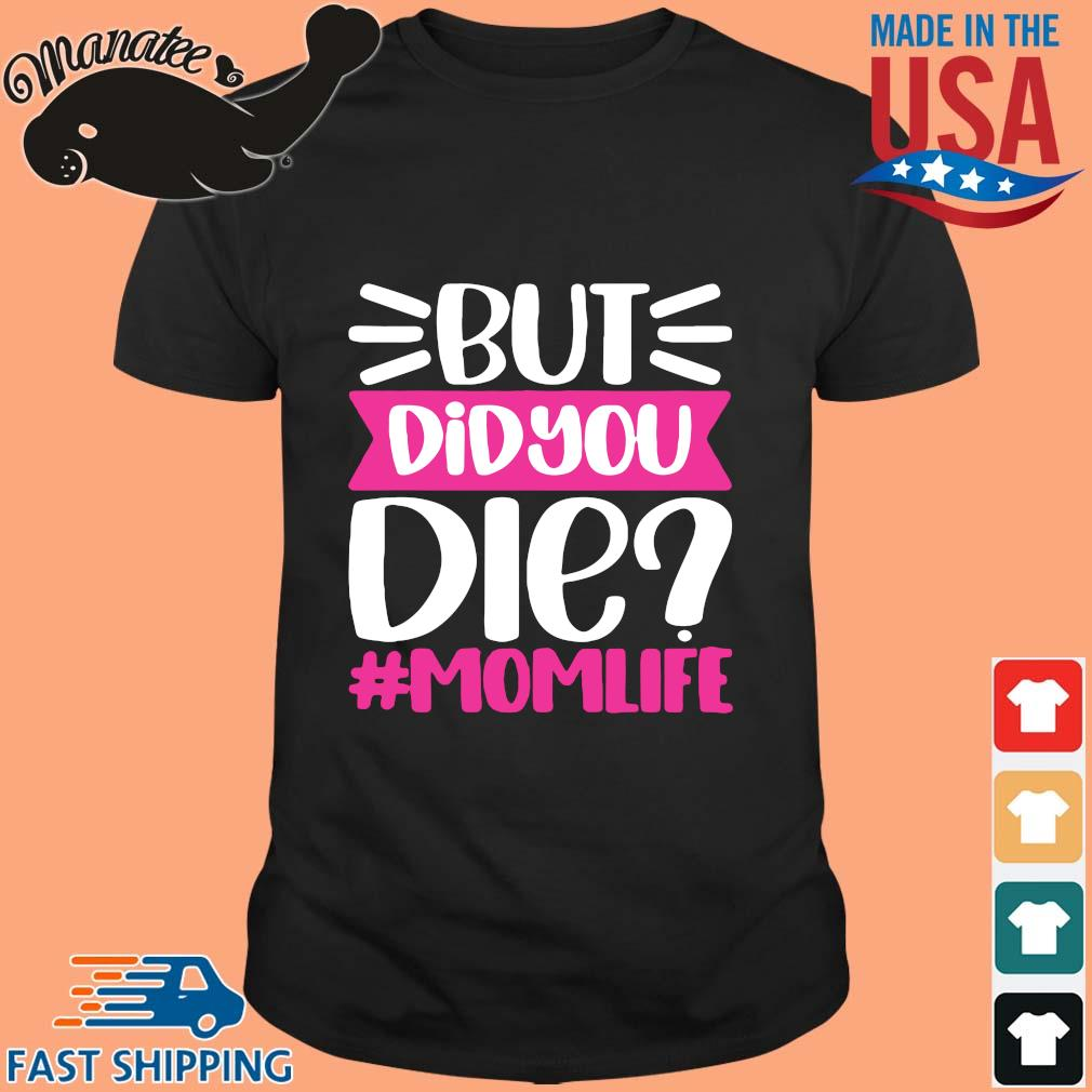 But Did You Die #Momlife Shirt