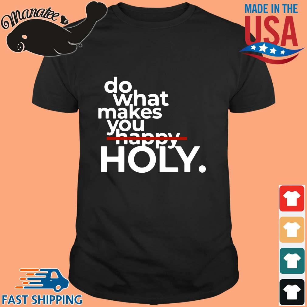 Do What Makes You Happy Holy Shirt