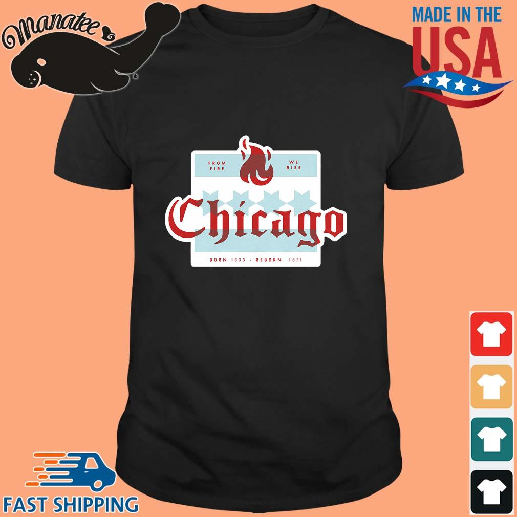 From fire we rise Chicago born 1833 reborn 1871 shirt