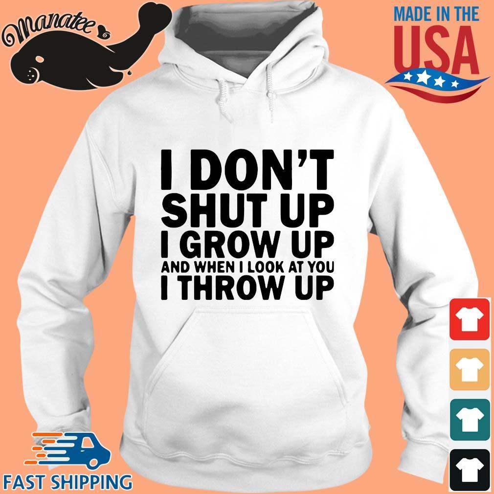 I don't shut up I grow up and when I look at you I throw up s hoodie trang