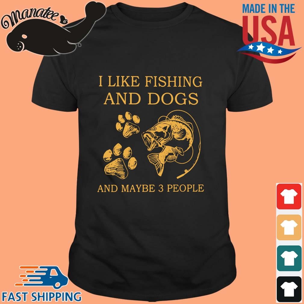I like fishing and dogs and maybe 3 people shirt