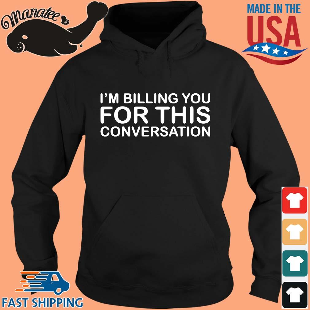 I'm Billing You For This Conversation Shirt hoodie den