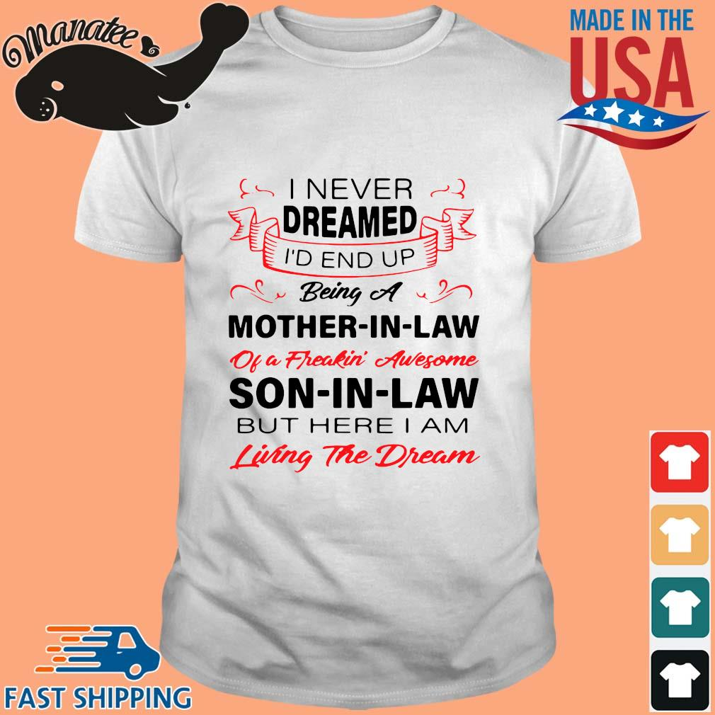 I never dreamed I'd end up being a mother-in-law of a freakin awesome son in law shirt