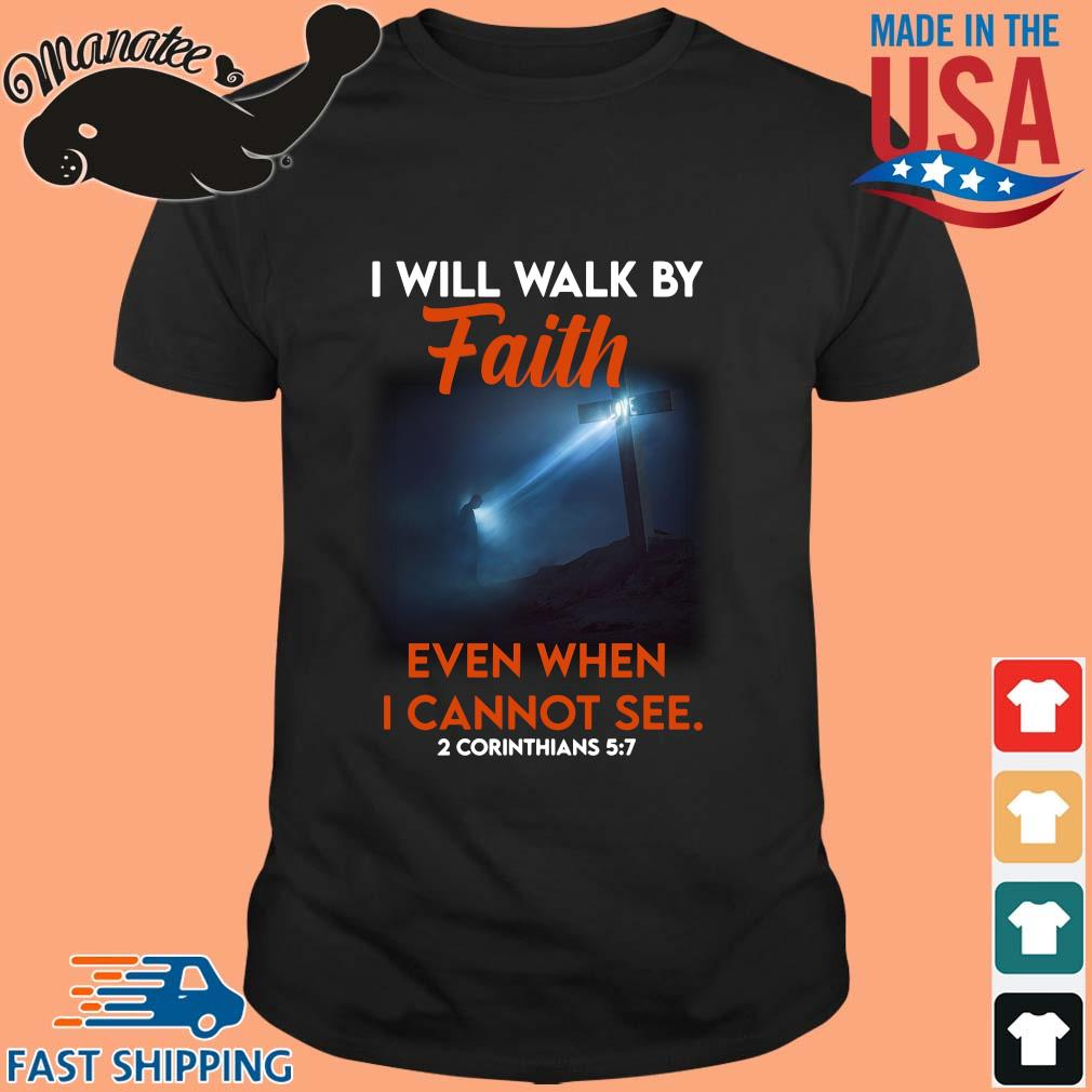 I will walk by faith even when I cannot see 2 corinthians shirt