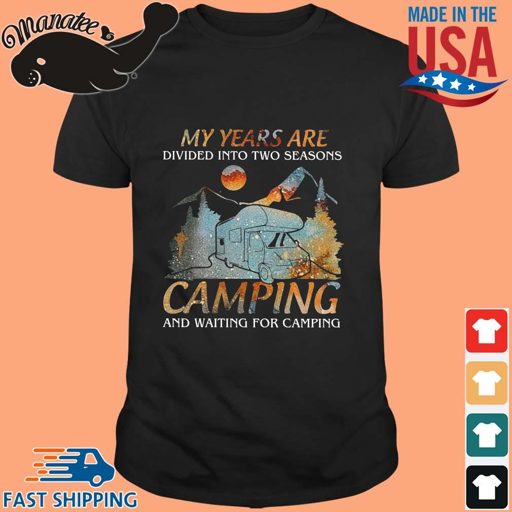My years are divided into two seasons ampiong and waiting for camping shirt
