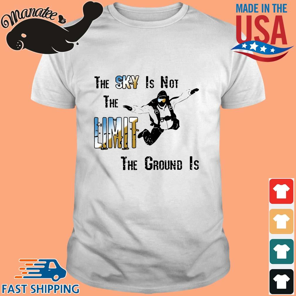 The sky is not the limit the groud is shirt