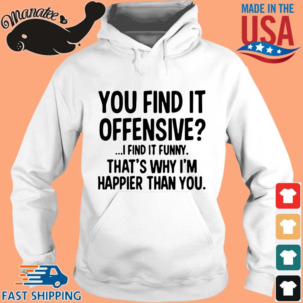 You find it offensive I find it funny that's why I'm happier than you s hoodie trang