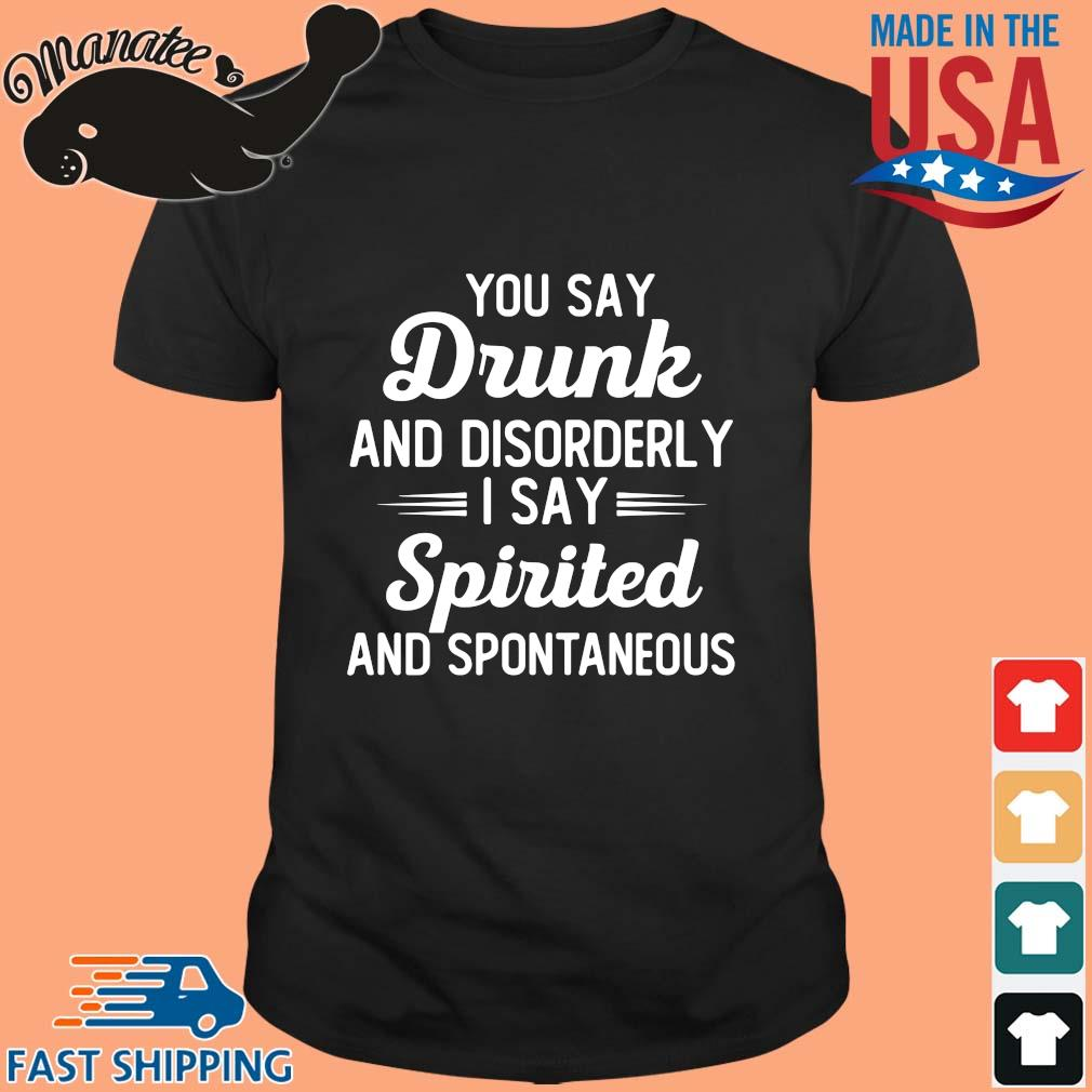 You Say Drunk And Disorderly I Say Spirited And Spontaneous Shirt