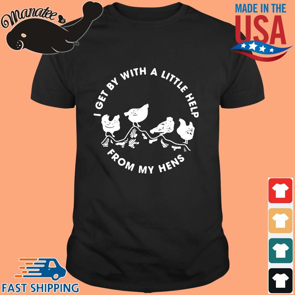 I get by with a little help from my hens shirt