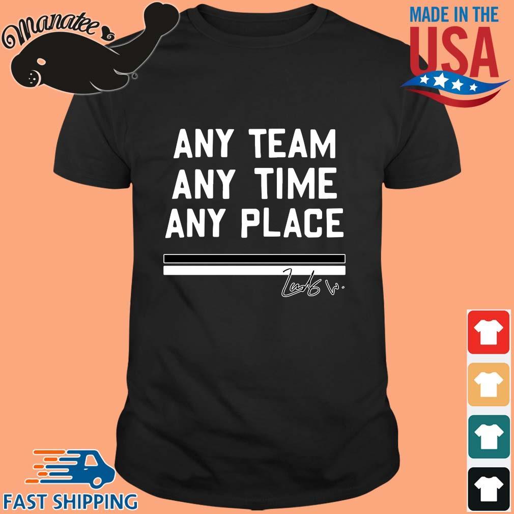 Any team any time any place shirt