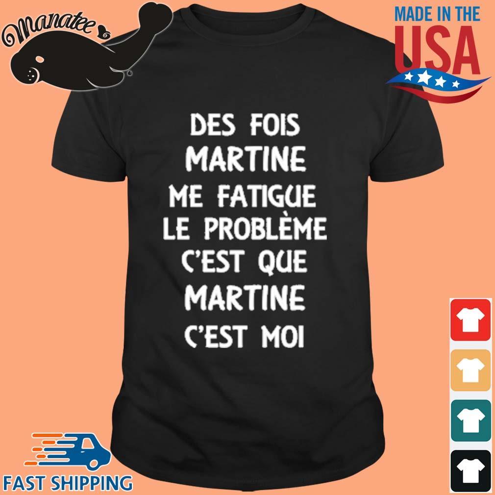 Des Fois Martine Me Fatigue Le Prrobleme C'est Que Martine C'est Moi Shirt