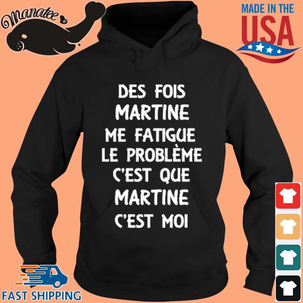 Des Fois Martine Me Fatigue Le Prrobleme C'est Que Martine C'est Moi Shirt hoodie den