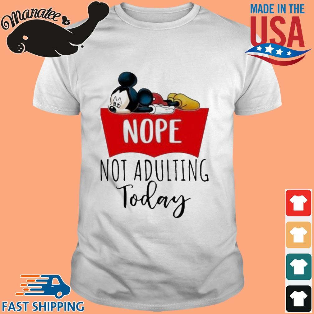 Mickey Mouse Nope Not Adulting Today Shirt