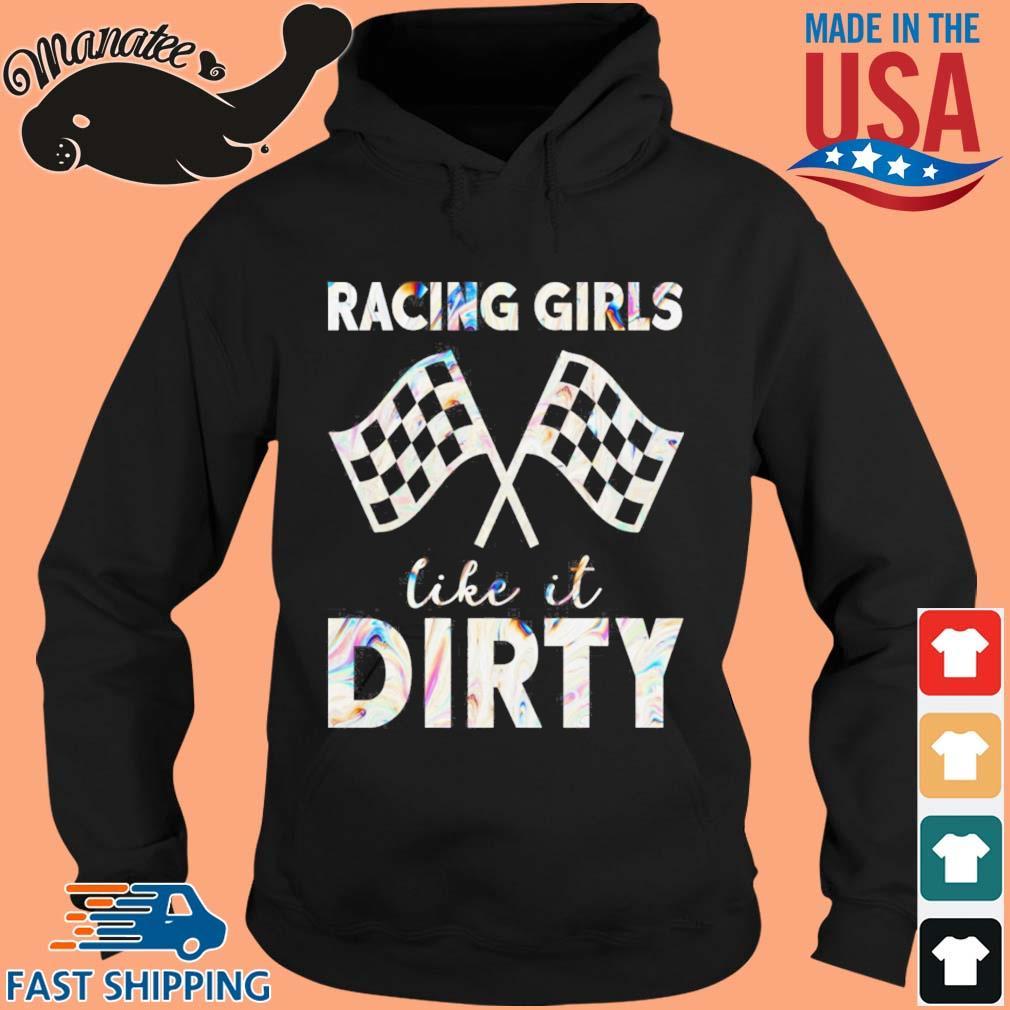 Racing Girls Like It Dirty Shirt hoodie den