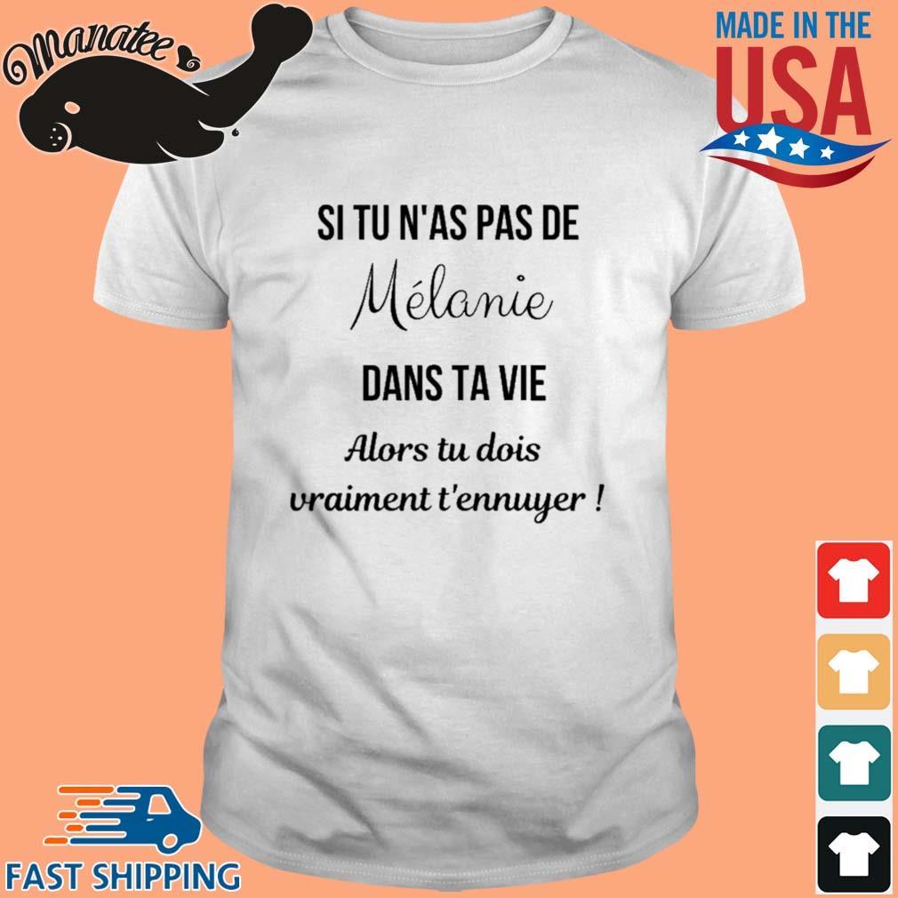 Si Tu N'as Pas De Melanie Dans Ta Vie Alors Tu Dois Vraiment T'ennuyer Shirt