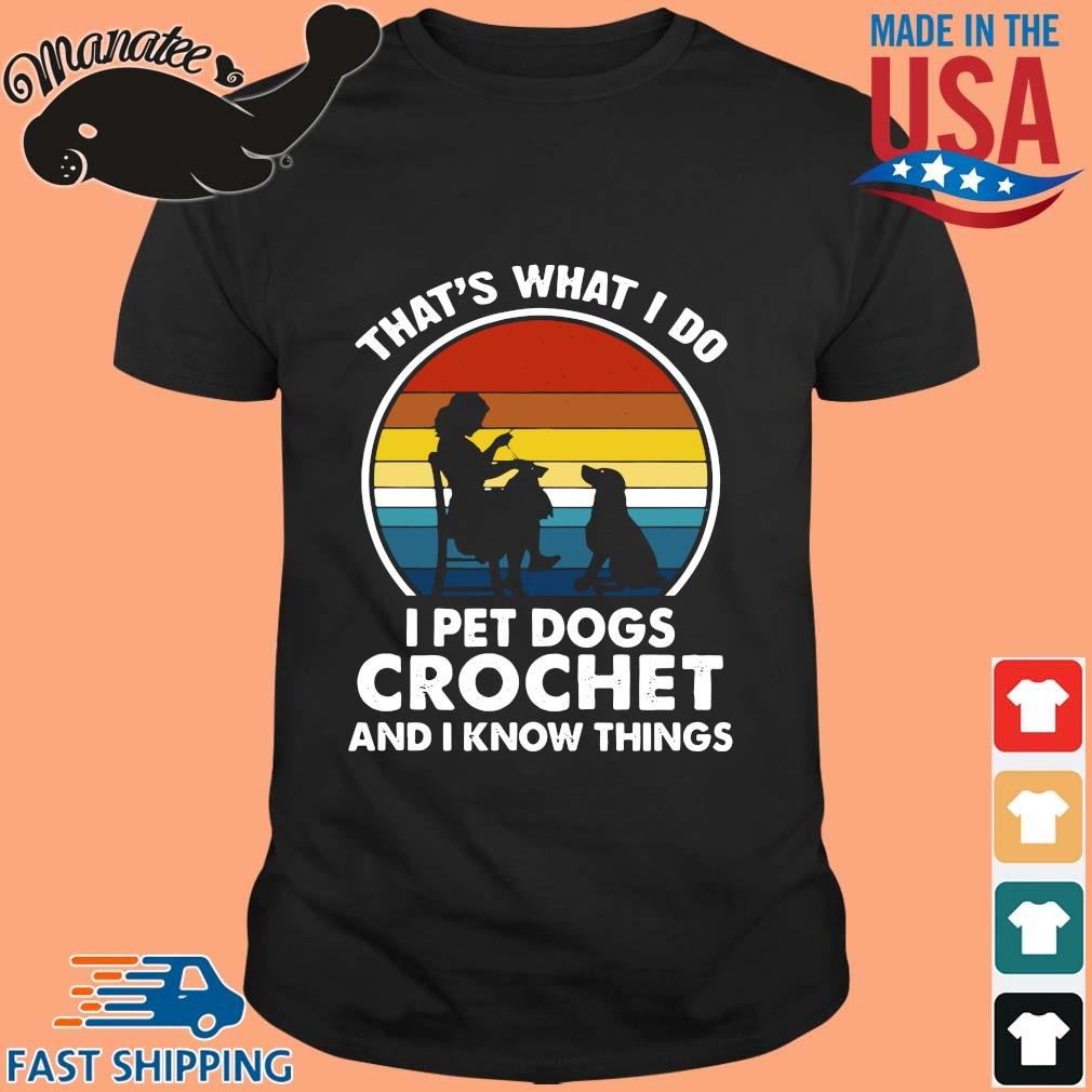 That's what I do I pet dogs crochet and I know things vintage shirt