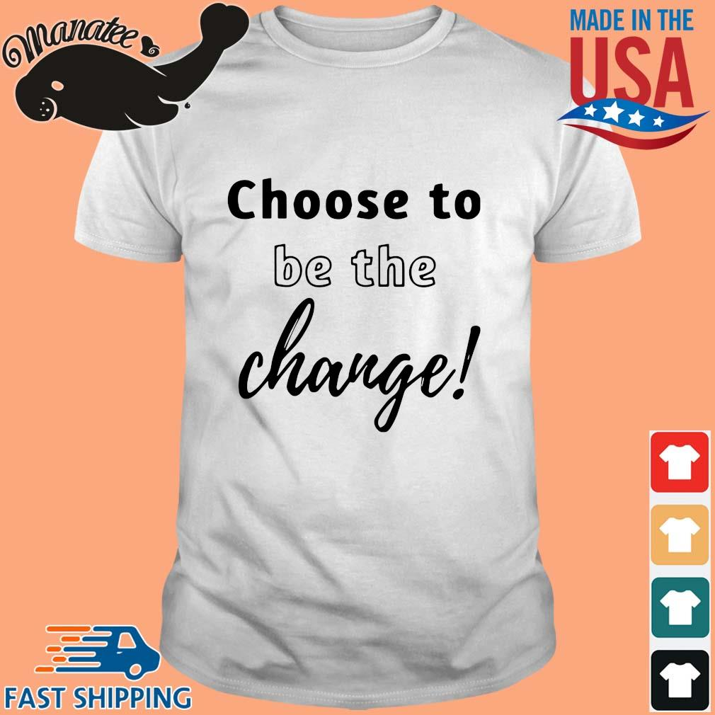 Choose to be the change shirt