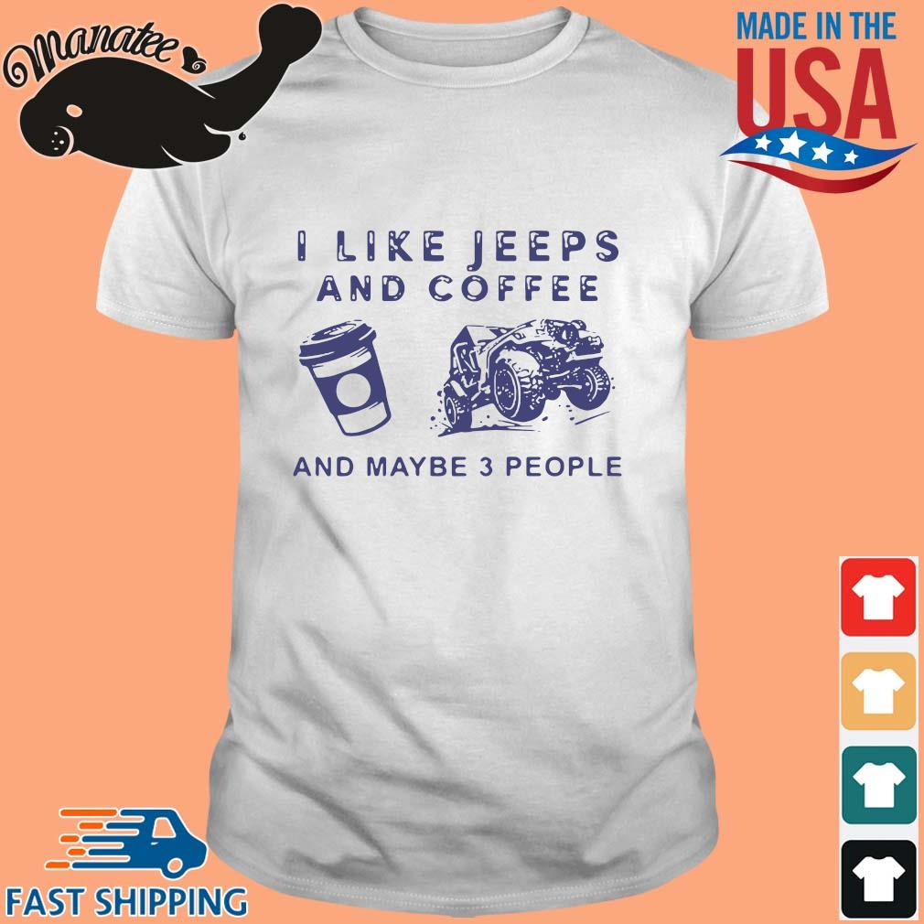 I like jeeps and coffee and maybe 3 people shirt