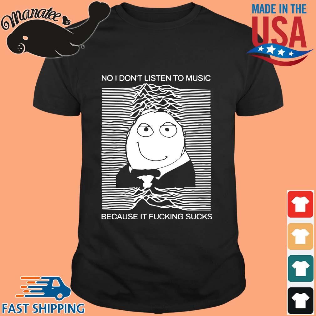 No I dont listen to music because it fucking sucks shirt