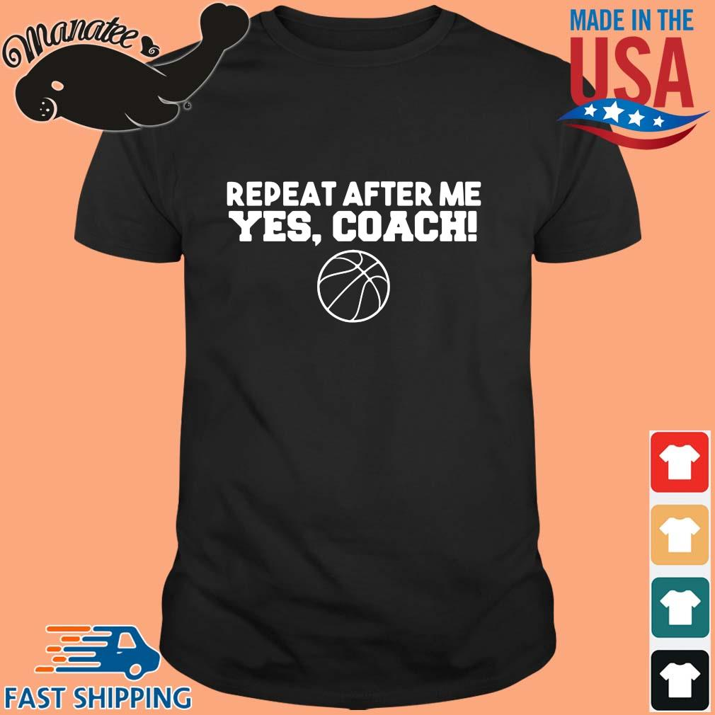 Repeat after me yeas coach shirt