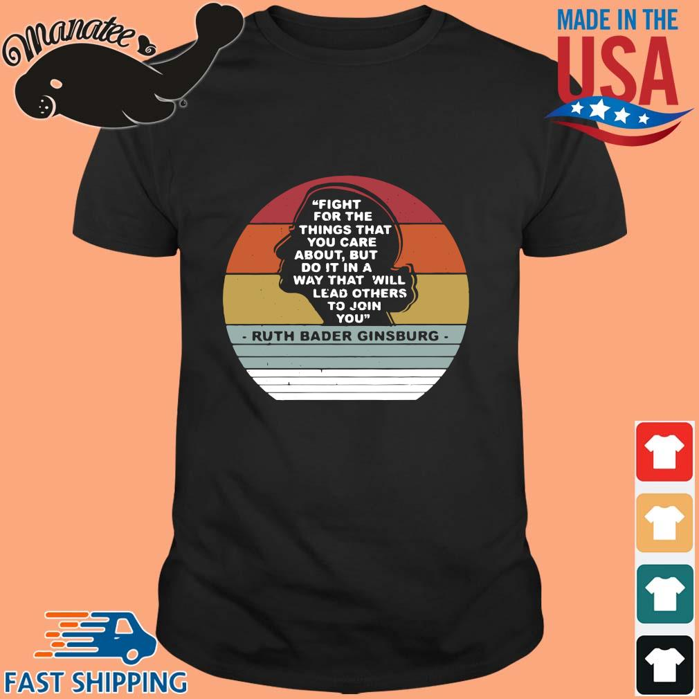 Ruth Bader Ginsburg fight for the things that you care about but do it in a way that will lead others to join you vintage shirt