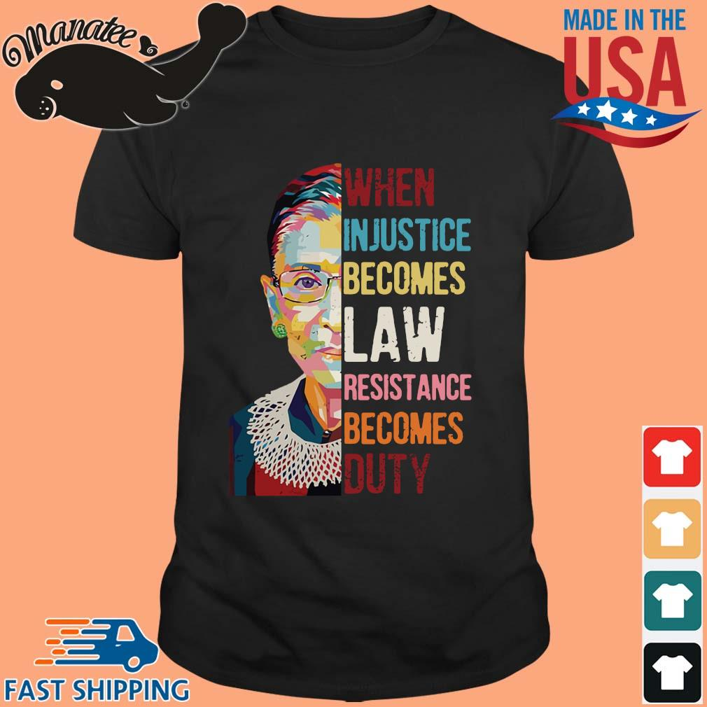 Ruth Bader Ginsburg when injustice becomes law resistance becomes duty tee shirt