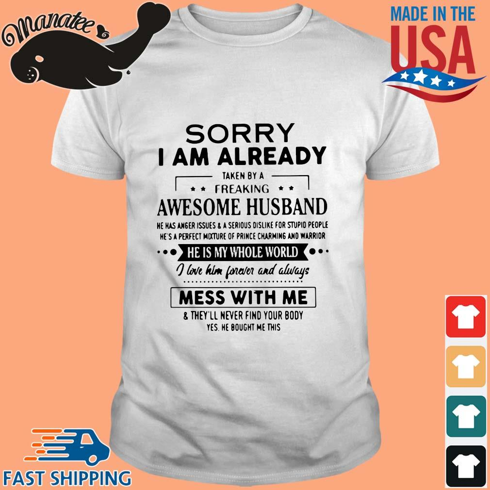 Sorry I am already taken by a freaking awesome husband he is my whole world mess with me shirt