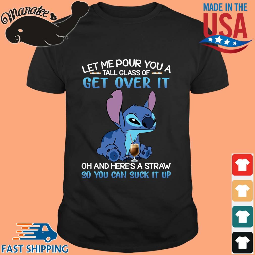 Stitch let me pour you a tall glass of get over it oh and here's a straw so you can suck it up shirt