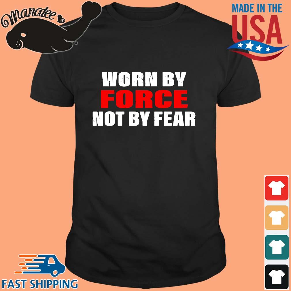 Worn by force not by fear shirt