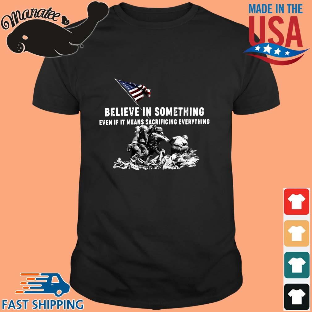 Believe in something even if it means sacrificing everything American flag shirt