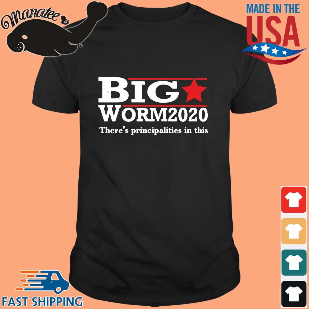 Big worm 2020 there's principalities in this shirt