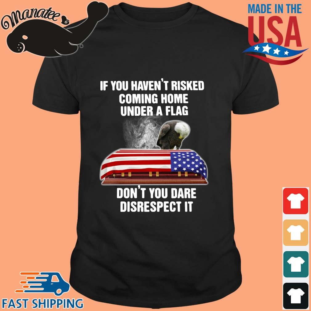 Eagle If you havent risked coming home under a flag dont you dare disrespect it shirt