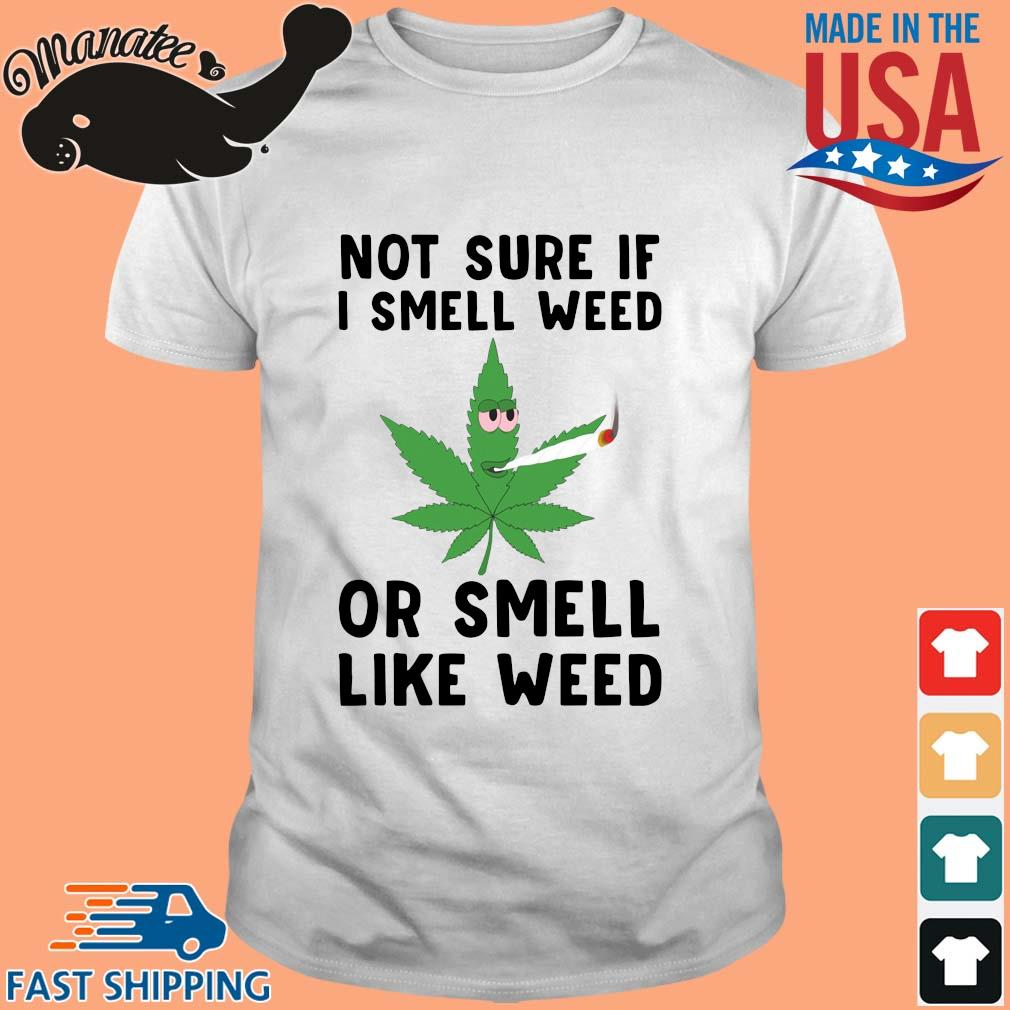 Not sure if I smell weed or smell like weed shirt