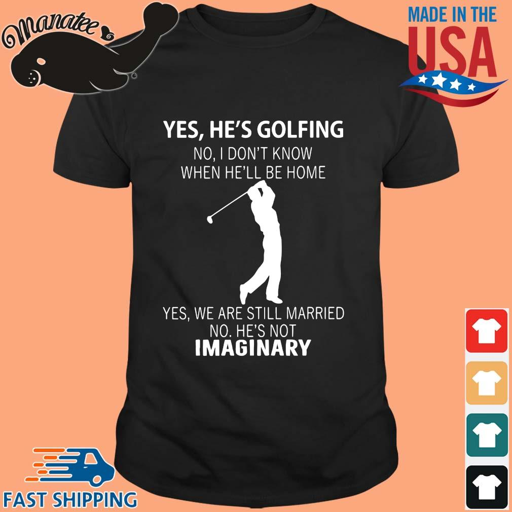 Yes he's golfing no I don't know when he'll be home yes we are still married shirt