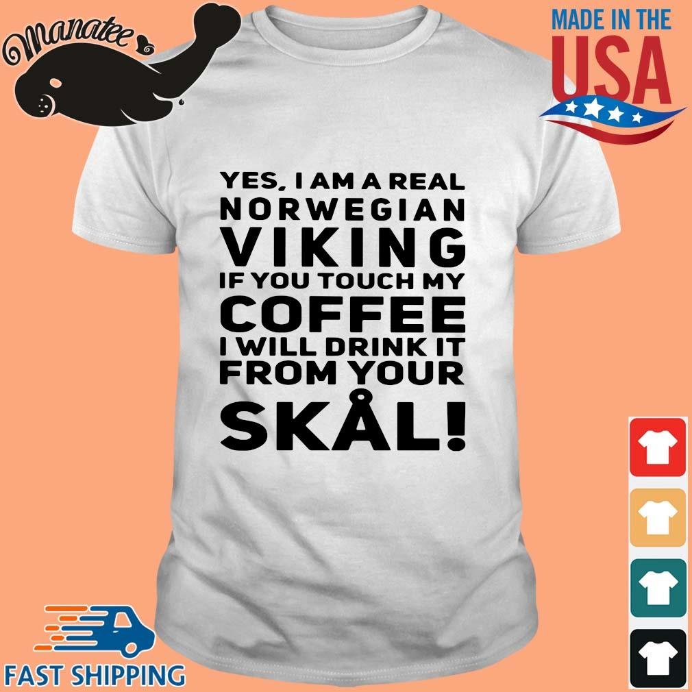 Yes I am a real norwegian Viking if you touch my Coffee I will drink it from your Skull shirt