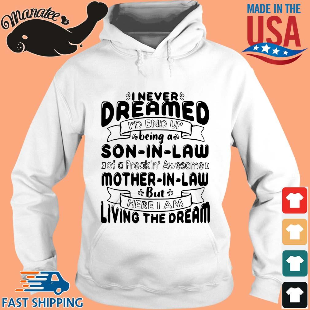 I never dreamed I'd end up being a son in law of a freakin awesome mother in aw but here I am living the dream tee shirts hoodie trang